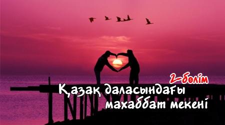 Қазақ даласындағы махаббат мекені. 2-бөлім