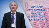 ҰБТ– 2017 туралы түлектер нені білуі тиіс? ҰТО директорының орынбасары жауап берді (Видео)